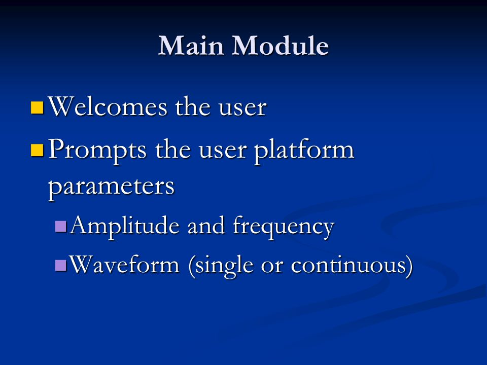 Main Module Welcomes the user Welcomes the user Prompts the user platform parameters Prompts the user platform parameters Amplitude and frequency Amplitude and frequency Waveform (single or continuous) Waveform (single or continuous)