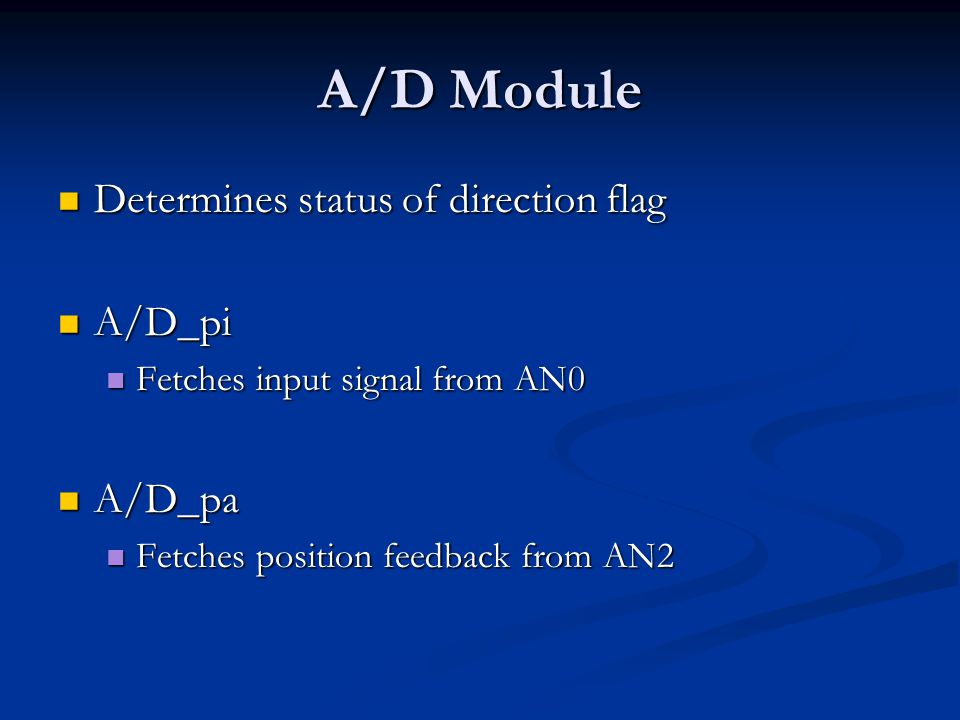 A/D Module Determines status of direction flag Determines status of direction flag A/D_pi A/D_pi Fetches input signal from AN0 Fetches input signal from AN0 A/D_pa A/D_pa Fetches position feedback from AN2 Fetches position feedback from AN2