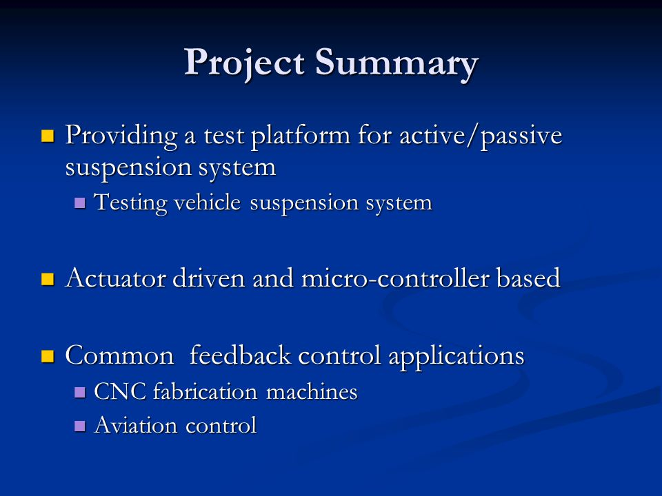 Project Summary Providing a test platform for active/passive suspension system Providing a test platform for active/passive suspension system Testing vehicle suspension system Testing vehicle suspension system Actuator driven and micro-controller based Actuator driven and micro-controller based Common feedback control applications Common feedback control applications CNC fabrication machines CNC fabrication machines Aviation control Aviation control