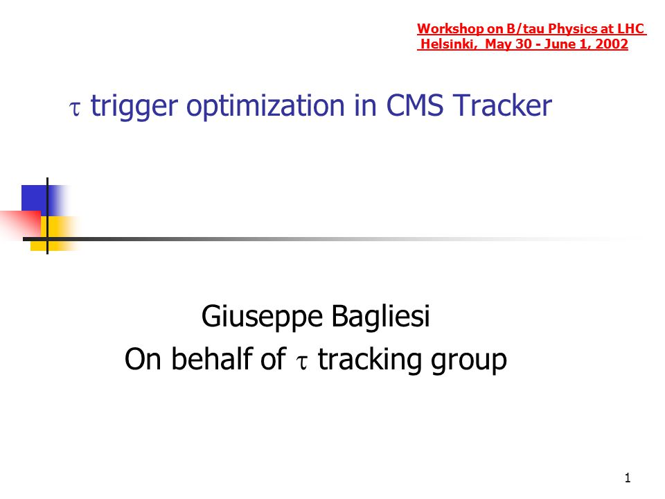 1  trigger optimization in CMS Tracker Giuseppe Bagliesi On behalf of  tracking group Workshop on B/tau Physics at LHC Helsinki, May 30 - June 1, 2002