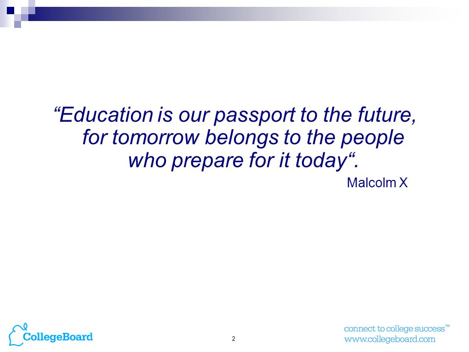 2 Education is our passport to the future, for tomorrow belongs to the people who prepare for it today .