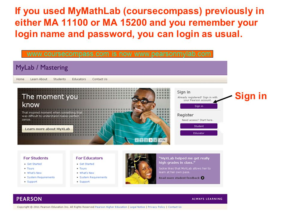 If you used MyMathLab (coursecompass) previously in either MA or MA and you remember your login name and password, you can login as usual.