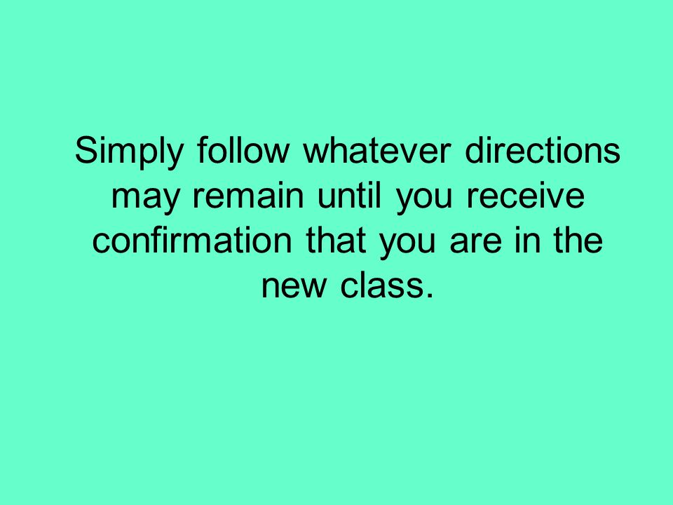 Simply follow whatever directions may remain until you receive confirmation that you are in the new class.