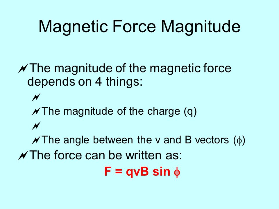 Magnetic Force Magnitude  The magnitude of the magnetic force depends on 4 things:   The magnitude of the charge (q)   The angle between the v and B vectors (  )  The force can be written as: F = qvB sin 