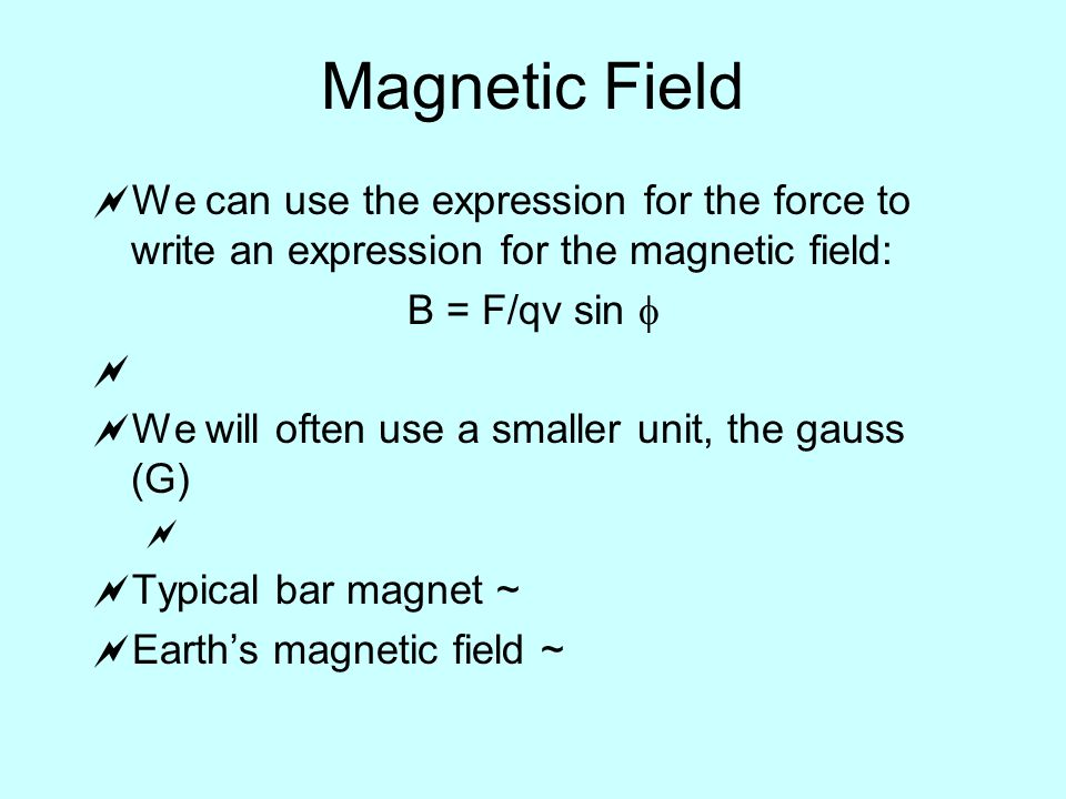 Magnetic Field  We can use the expression for the force to write an expression for the magnetic field: B = F/qv sin    We will often use a smaller unit, the gauss (G)   Typical bar magnet ~  Earth's magnetic field ~