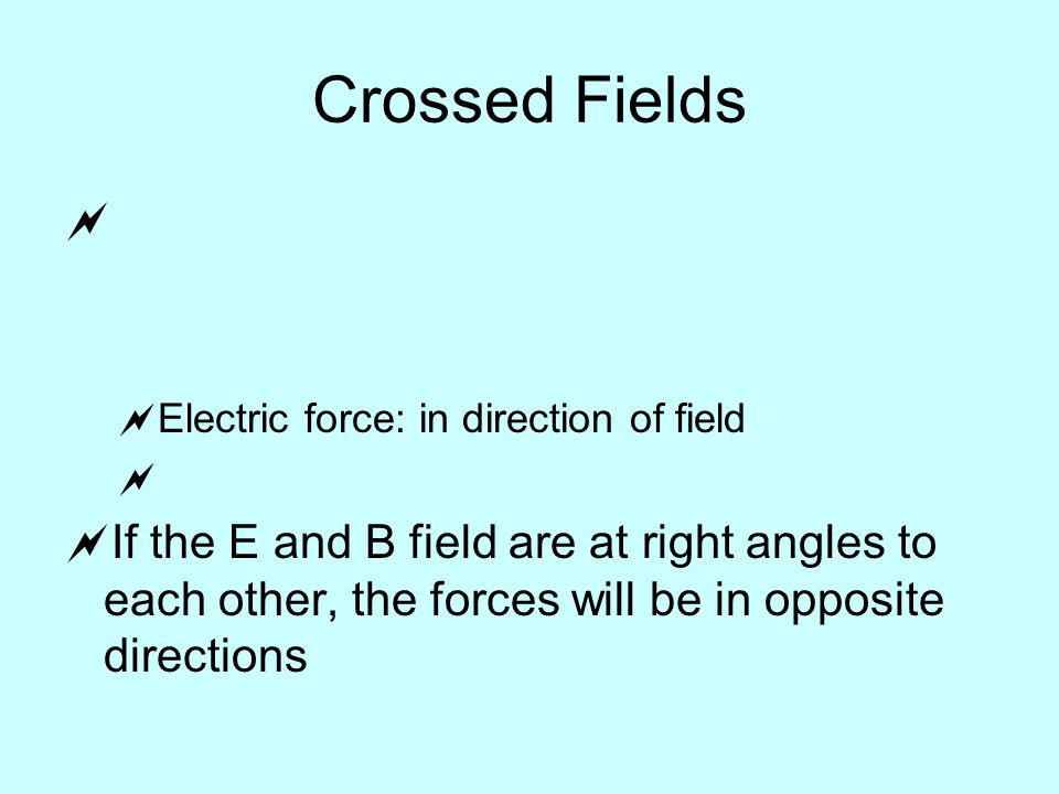 Crossed Fields   Electric force: in direction of field   If the E and B field are at right angles to each other, the forces will be in opposite directions