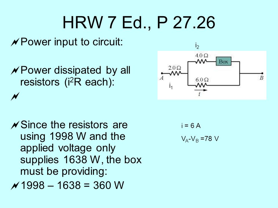 HRW 7 Ed., P  Power input to circuit:  Power dissipated by all resistors (i 2 R each):   Since the resistors are using 1998 W and the applied voltage only supplies 1638 W, the box must be providing:  1998 – 1638 = 360 W i = 6 A V A -V B =78 V i1i1 i2i2