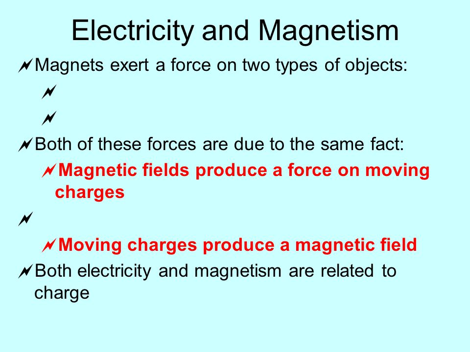 Electricity and Magnetism  Magnets exert a force on two types of objects:    Both of these forces are due to the same fact:  Magnetic fields produce a force on moving charges   Moving charges produce a magnetic field  Both electricity and magnetism are related to charge