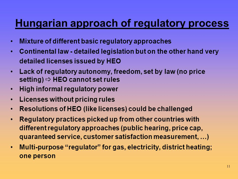Hungarian approach of regulatory process Mixture of different basic regulatory approaches Continental law - detailed legislation but on the other hand very detailed licenses issued by HEO Lack of regulatory autonomy, freedom, set by law (no price setting)  HEO cannot set rules High informal regulatory power Licenses without pricing rules Resolutions of HEO (like licenses) could be challenged Regulatory practices picked up from other countries with different regulatory approaches (public hearing, price cap, quaranteed service, customer satisfaction measurement, …) Multi-purpose regulator for gas, electricity, district heating; one person 11
