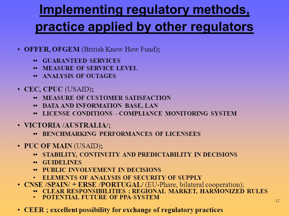 Implementing regulatory methods, practice applied by other regulators OFFER, OFGEM (British Know How Fund); GUARANTEED SERVICES MEASURE OF SERVICE LEVEL ANALYSIS OF OUTAGES CEC, CPUC (USAID); MEASURE OF CUSTOMER SATISFACTION DATA AND INFORMATION BASE, LAN LICENSE CONDITIONS - COMPLIANCE MONITORING SYSTEM VICTORIA /AUSTRALIA/; BENCHMARKING PERFORMANCES OF LICENSEES PUC OF MAIN (USAID); STABILITY, CONTINUITY AND PREDICTABILITY IN DECISIONS GUIDELINES PUBLIC INVOLVEMENT IN DECISIONS ELEMENTS OF ANALYSIS OF SECURITY OF SUPPLY CNSE /SPAIN/ + ERSE /PORTUGAL/ (EU-Phare, bilateral cooperation); CLEAR RESPONSIBILITIES ; REGIONAL MARKET, HARMONIZED RULES POTENTIAL FUTURE OF PPA-SYSTEM CEER ; excellent possibility for exchange of regulatory practices 12