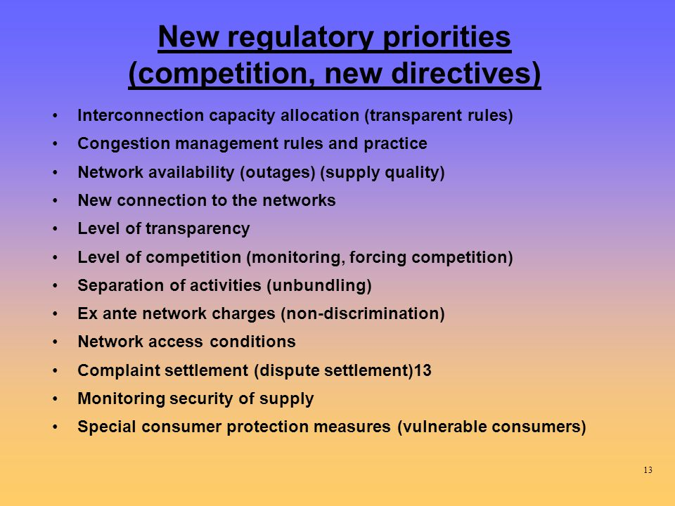 New regulatory priorities (competition, new directives) Interconnection capacity allocation (transparent rules) Congestion management rules and practice Network availability (outages) (supply quality) New connection to the networks Level of transparency Level of competition (monitoring, forcing competition) Separation of activities (unbundling) Ex ante network charges (non-discrimination) Network access conditions Complaint settlement (dispute settlement)13 Monitoring security of supply Special consumer protection measures (vulnerable consumers) 13