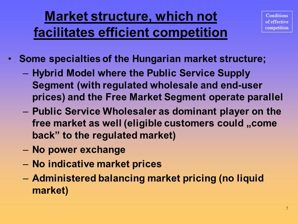 "Market structure, which not facilitates efficient competition Some specialties of the Hungarian market structure; –Hybrid Model where the Public Service Supply Segment (with regulated wholesale and end-user prices) and the Free Market Segment operate parallel –Public Service Wholesaler as dominant player on the free market as well (eligible customers could ""come back to the regulated market) –No power exchange –No indicative market prices –Administered balancing market pricing (no liquid market) Conditions of effective competition 5"