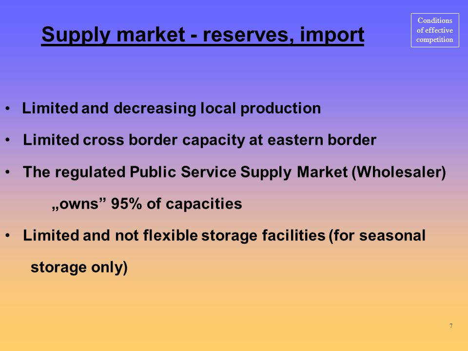 "Supply market - reserves, import Limited and decreasing local production Limited cross border capacity at eastern border The regulated Public Service Supply Market (Wholesaler) ""owns 95% of capacities Limited and not flexible storage facilities (for seasonal storage only) Conditions of effective competition 7"