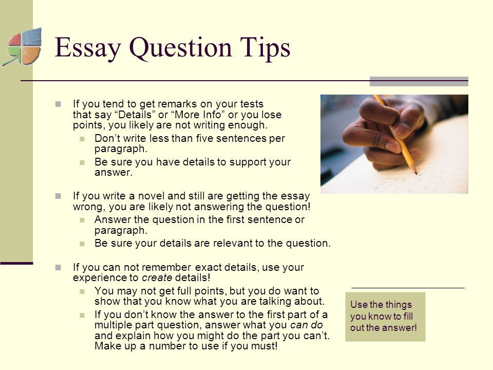 Essay Question Tips If you tend to get remarks on your tests that say Details or More Info or you lose points, you likely are not writing enough.