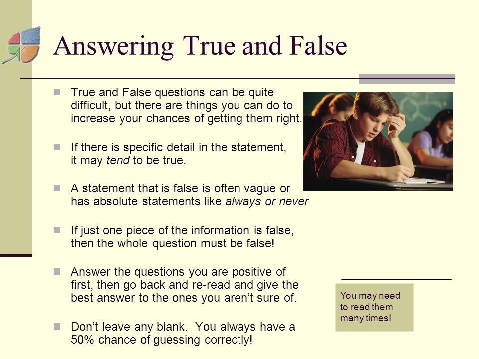 Answering True and False True and False questions can be quite difficult, but there are things you can do to increase your chances of getting them right.