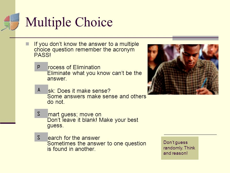 Multiple Choice If you don't know the answer to a multiple choice question remember the acronym PASS.