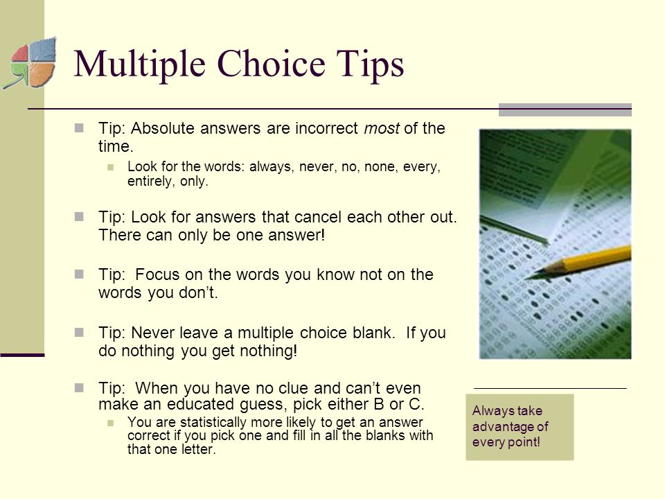 Multiple Choice Tips Tip: Absolute answers are incorrect most of the time.