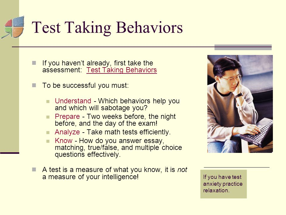 Test Taking Behaviors If you haven't already, first take the assessment: Test Taking BehaviorsTest Taking Behaviors To be successful you must: Understand - Which behaviors help you and which will sabotage you.