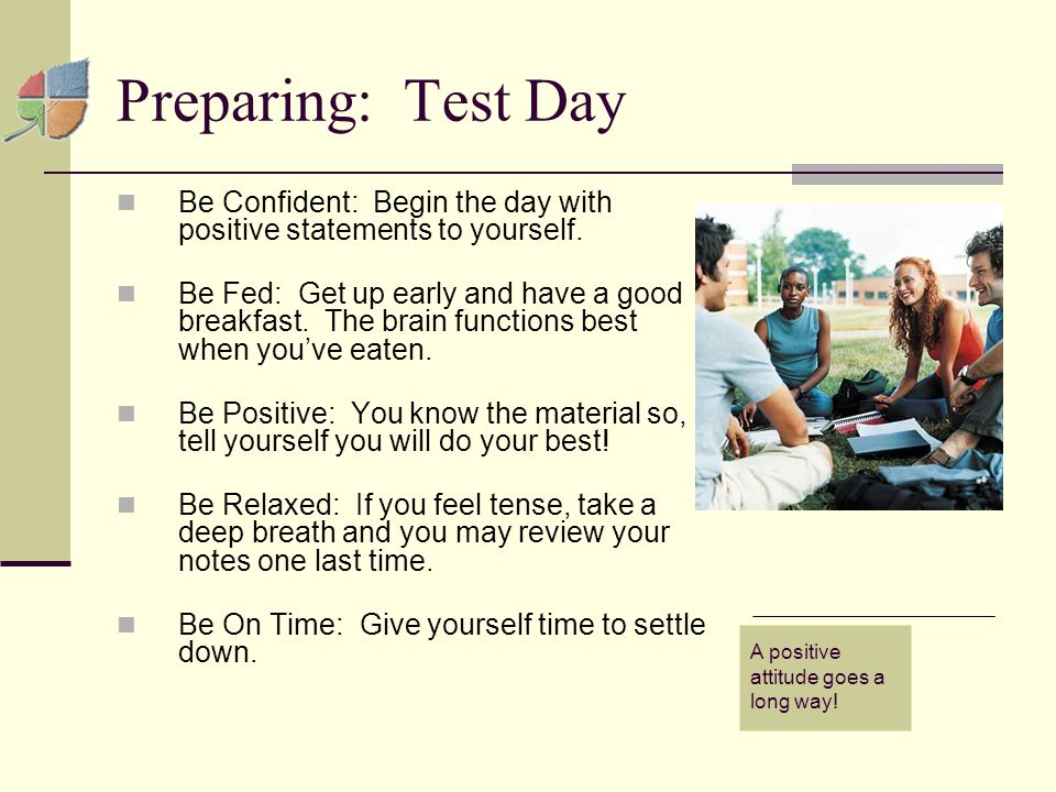 Preparing: Test Day Be Confident: Begin the day with positive statements to yourself.