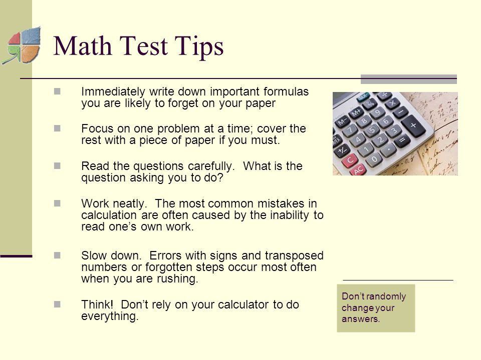 Math Test Tips Immediately write down important formulas you are likely to forget on your paper Focus on one problem at a time; cover the rest with a piece of paper if you must.