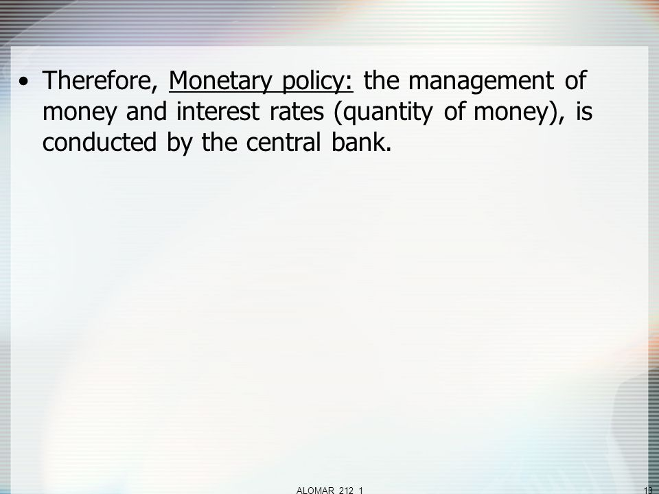 ALOMAR_212_113 Therefore, Monetary policy: the management of money and interest rates (quantity of money), is conducted by the central bank.