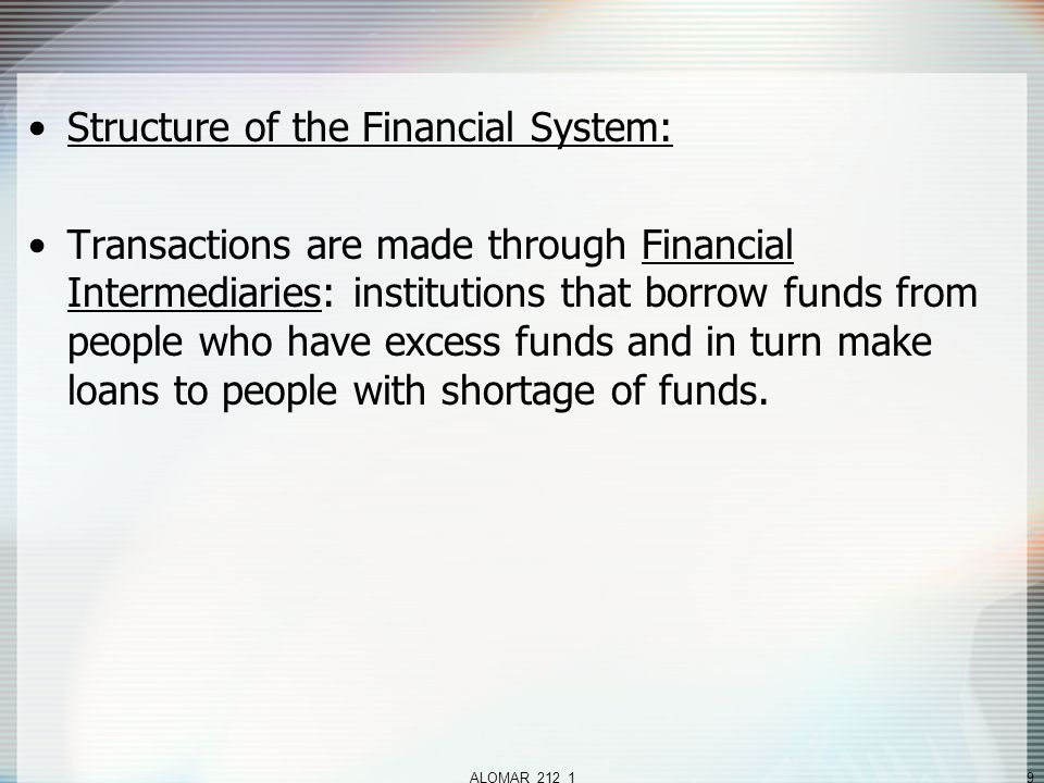 ALOMAR_212_19 Structure of the Financial System: Transactions are made through Financial Intermediaries: institutions that borrow funds from people who have excess funds and in turn make loans to people with shortage of funds.