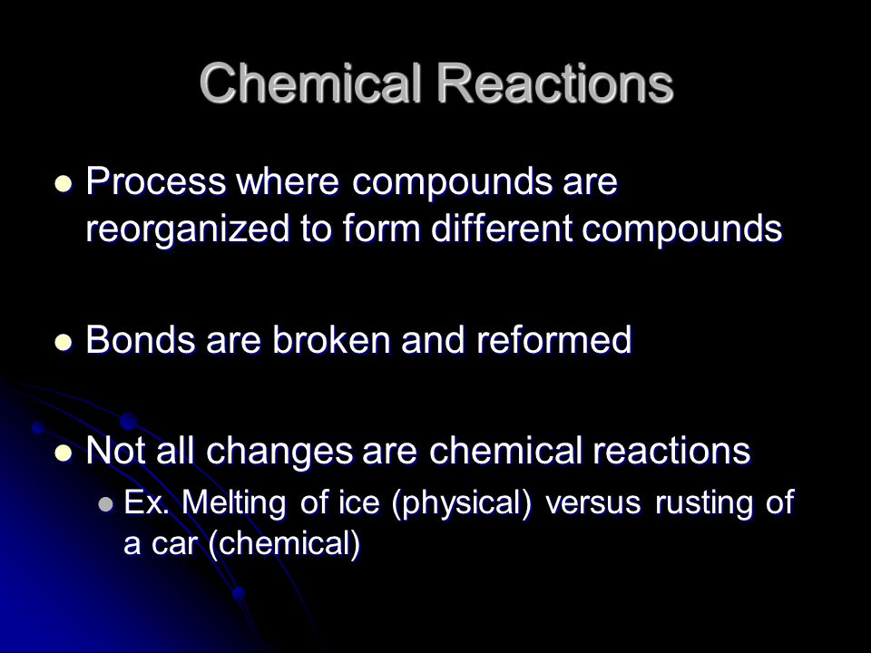 Chemical Reactions Process where compounds are reorganized to form different compounds Process where compounds are reorganized to form different compounds Bonds are broken and reformed Bonds are broken and reformed Not all changes are chemical reactions Not all changes are chemical reactions Ex.