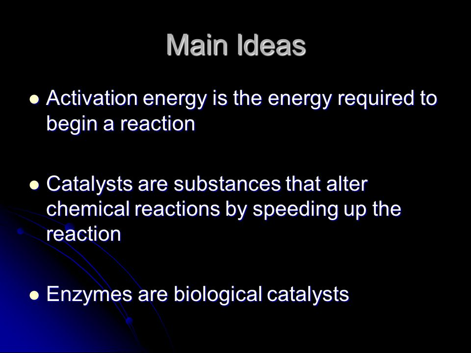 Main Ideas Activation energy is the energy required to begin a reaction Activation energy is the energy required to begin a reaction Catalysts are substances that alter chemical reactions by speeding up the reaction Catalysts are substances that alter chemical reactions by speeding up the reaction Enzymes are biological catalysts Enzymes are biological catalysts