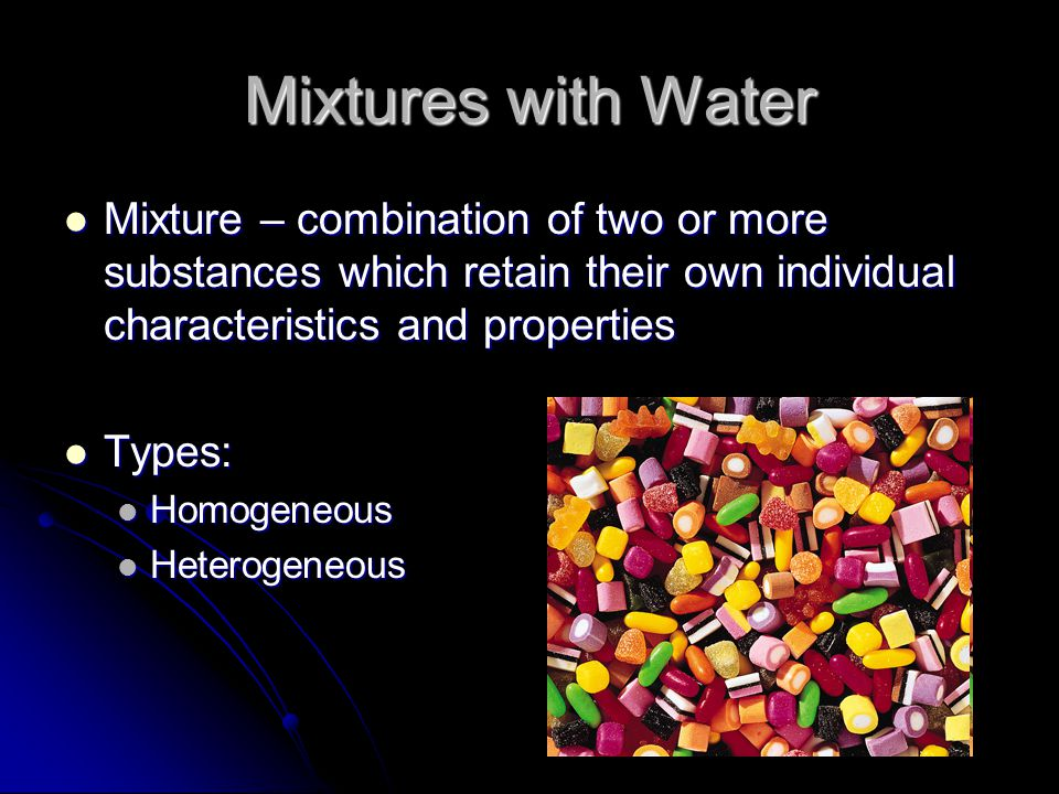 Mixtures with Water Mixture – combination of two or more substances which retain their own individual characteristics and properties Mixture – combination of two or more substances which retain their own individual characteristics and properties Types: Types: Homogeneous Homogeneous Heterogeneous Heterogeneous