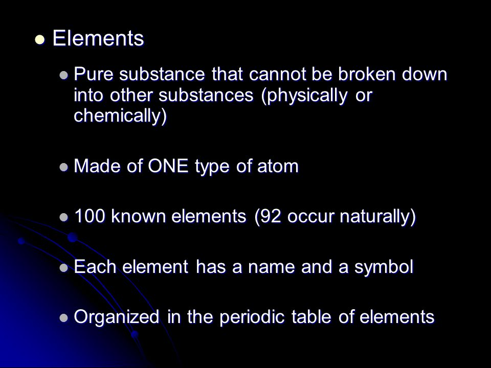Elements Elements Pure substance that cannot be broken down into other substances (physically or chemically) Pure substance that cannot be broken down into other substances (physically or chemically) Made of ONE type of atom Made of ONE type of atom 100 known elements (92 occur naturally) 100 known elements (92 occur naturally) Each element has a name and a symbol Each element has a name and a symbol Organized in the periodic table of elements Organized in the periodic table of elements