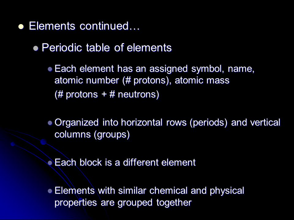 Elements continued… Elements continued… Periodic table of elements Periodic table of elements Each element has an assigned symbol, name, atomic number (# protons), atomic mass Each element has an assigned symbol, name, atomic number (# protons), atomic mass (# protons + # neutrons) Organized into horizontal rows (periods) and vertical columns (groups) Organized into horizontal rows (periods) and vertical columns (groups) Each block is a different element Each block is a different element Elements with similar chemical and physical properties are grouped together Elements with similar chemical and physical properties are grouped together