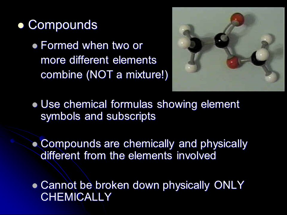 Compounds Compounds Formed when two or Formed when two or more different elements combine (NOT a mixture!) Use chemical formulas showing element symbols and subscripts Use chemical formulas showing element symbols and subscripts Compounds are chemically and physically different from the elements involved Compounds are chemically and physically different from the elements involved Cannot be broken down physically ONLY CHEMICALLY Cannot be broken down physically ONLY CHEMICALLY