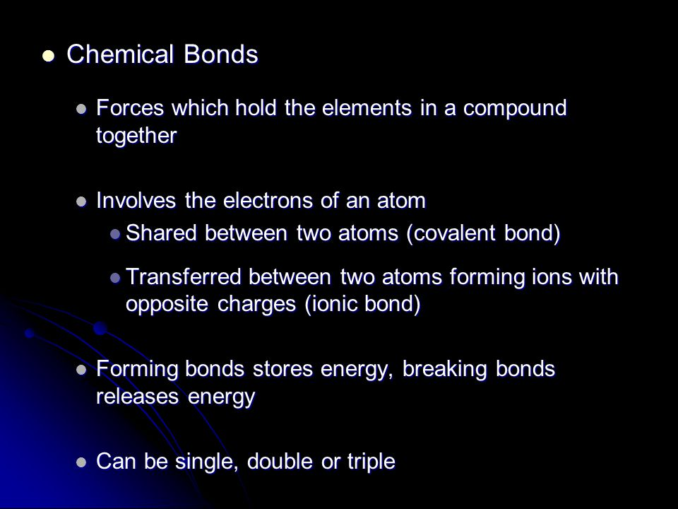 Chemical Bonds Chemical Bonds Forces which hold the elements in a compound together Forces which hold the elements in a compound together Involves the electrons of an atom Involves the electrons of an atom Shared between two atoms (covalent bond) Shared between two atoms (covalent bond) Transferred between two atoms forming ions with opposite charges (ionic bond) Transferred between two atoms forming ions with opposite charges (ionic bond) Forming bonds stores energy, breaking bonds releases energy Forming bonds stores energy, breaking bonds releases energy Can be single, double or triple Can be single, double or triple