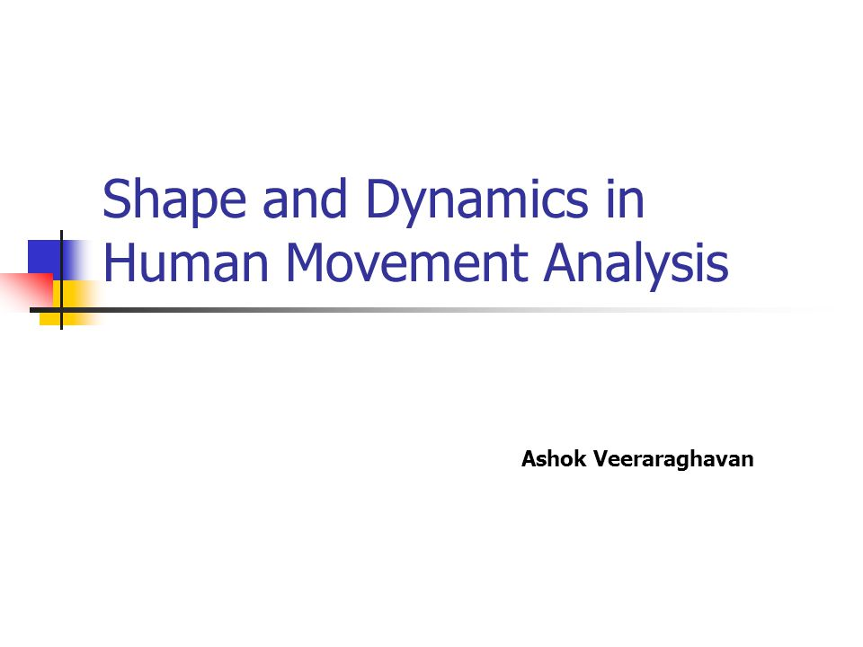 Shape and Dynamics in Human Movement Analysis Ashok Veeraraghavan
