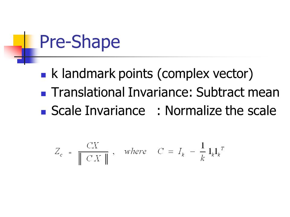 Pre-Shape k landmark points (complex vector) Translational Invariance: Subtract mean Scale Invariance: Normalize the scale