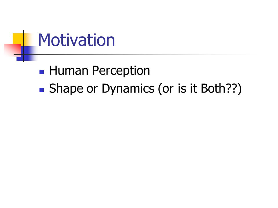 Motivation Human Perception Shape or Dynamics (or is it Both )