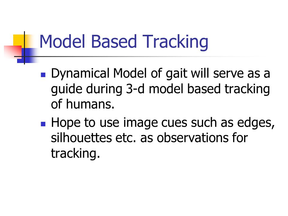 Model Based Tracking Dynamical Model of gait will serve as a guide during 3-d model based tracking of humans.