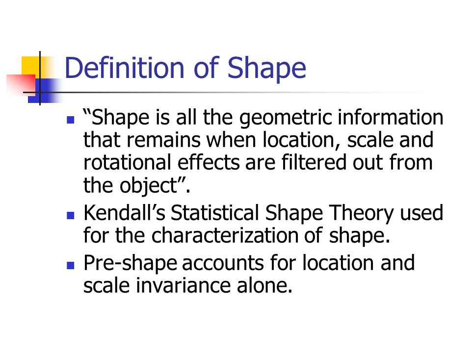 Definition of Shape Shape is all the geometric information that remains when location, scale and rotational effects are filtered out from the object .