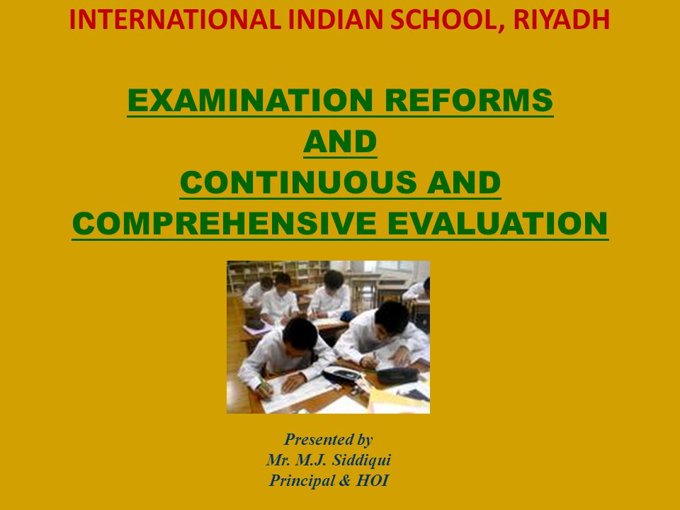INTERNATIONAL INDIAN SCHOOL, RIYADH EXAMINATION REFORMS AND CONTINUOUS AND COMPREHENSIVE EVALUATION Presented by Mr.