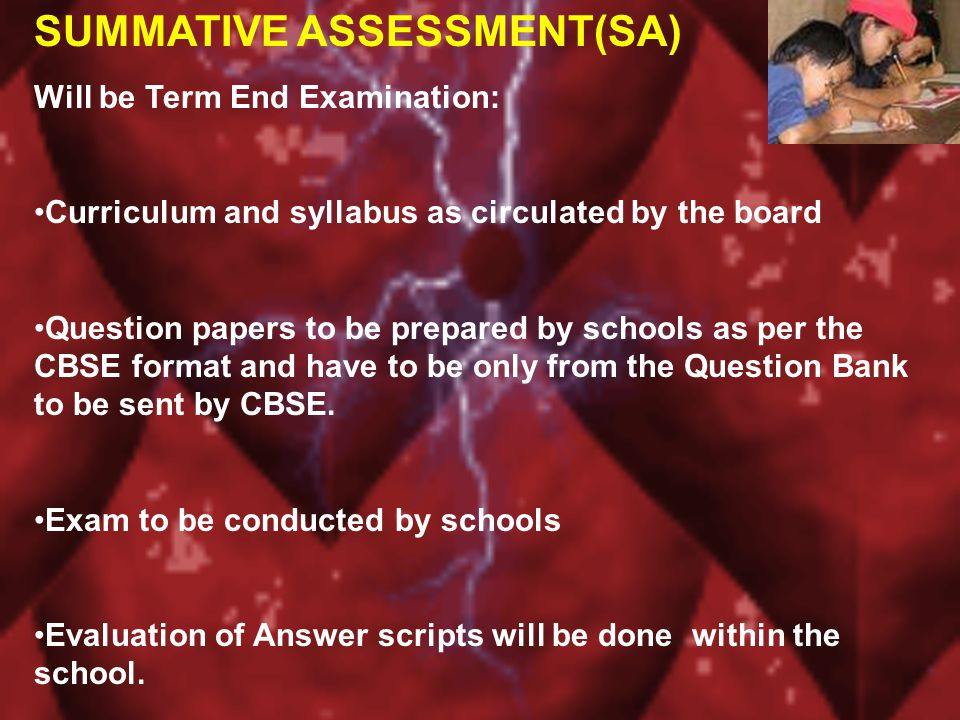 SUMMATIVE ASSESSMENT(SA) Will be Term End Examination: Curriculum and syllabus as circulated by the board Question papers to be prepared by schools as per the CBSE format and have to be only from the Question Bank to be sent by CBSE.