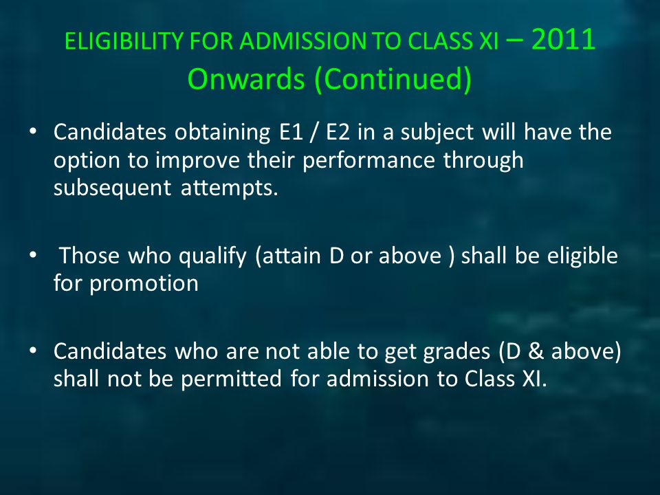 ELIGIBILITY FOR ADMISSION TO CLASS XI – 2011 Onwards (Continued) Candidates obtaining E1 / E2 in a subject will have the option to improve their performance through subsequent attempts.