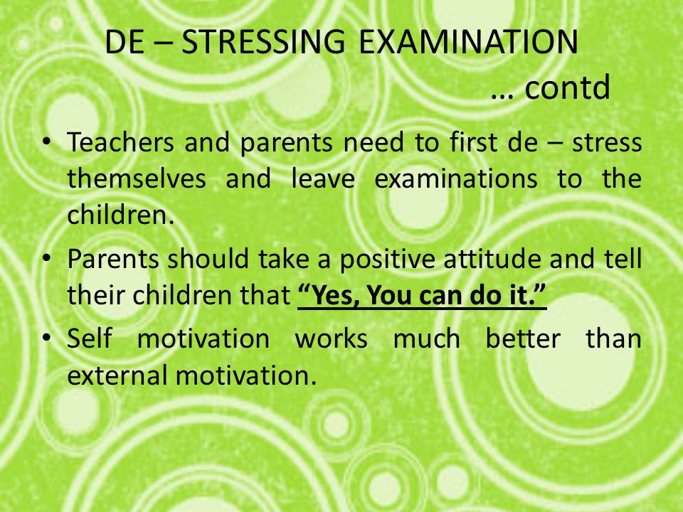 DE – STRESSING EXAMINATION … contd Teachers and parents need to first de – stress themselves and leave examinations to the children.