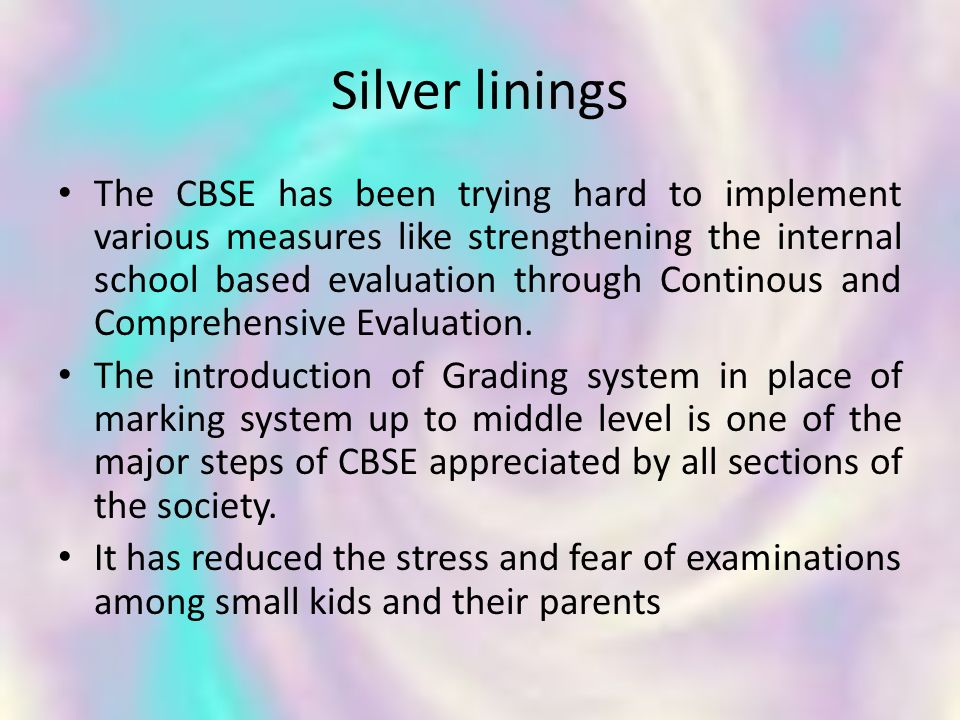 Silver linings The CBSE has been trying hard to implement various measures like strengthening the internal school based evaluation through Continous and Comprehensive Evaluation.