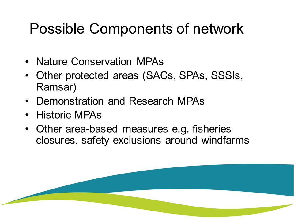 Possible Components of network Nature Conservation MPAs Other protected areas (SACs, SPAs, SSSIs, Ramsar) Demonstration and Research MPAs Historic MPAs Other area-based measures e.g.