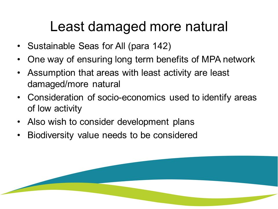 Least damaged more natural Sustainable Seas for All (para 142) One way of ensuring long term benefits of MPA network Assumption that areas with least activity are least damaged/more natural Consideration of socio-economics used to identify areas of low activity Also wish to consider development plans Biodiversity value needs to be considered
