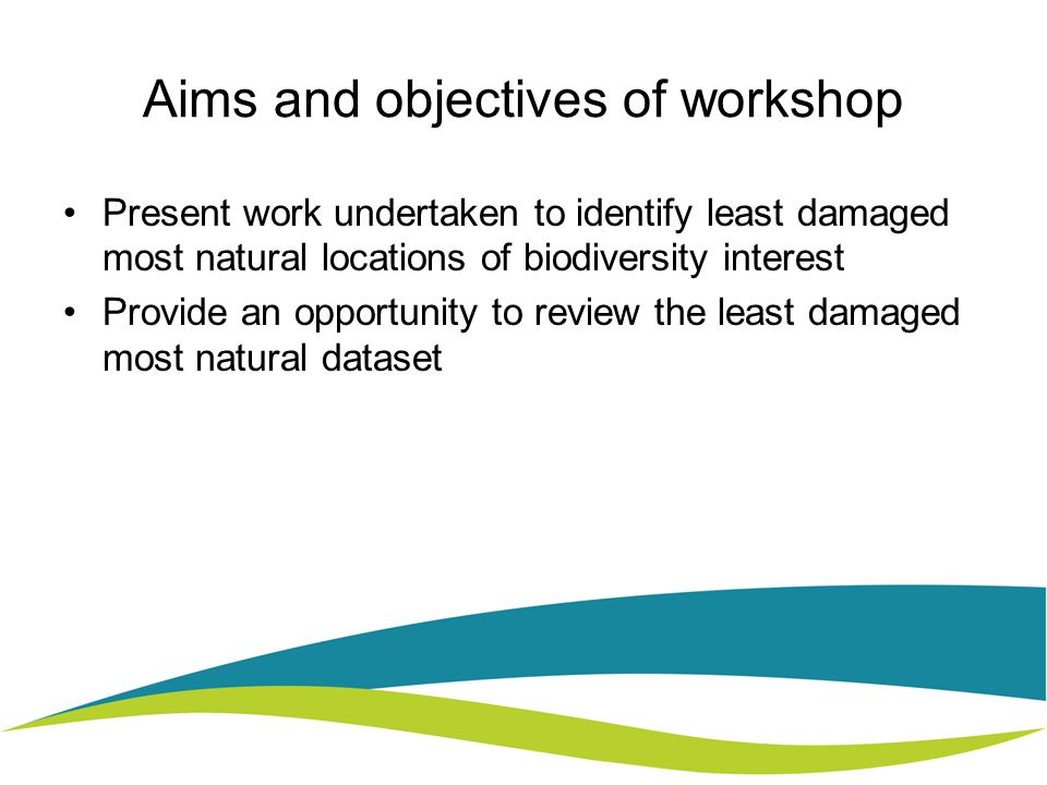 Aims and objectives of workshop Present work undertaken to identify least damaged most natural locations of biodiversity interest Provide an opportunity to review the least damaged most natural dataset