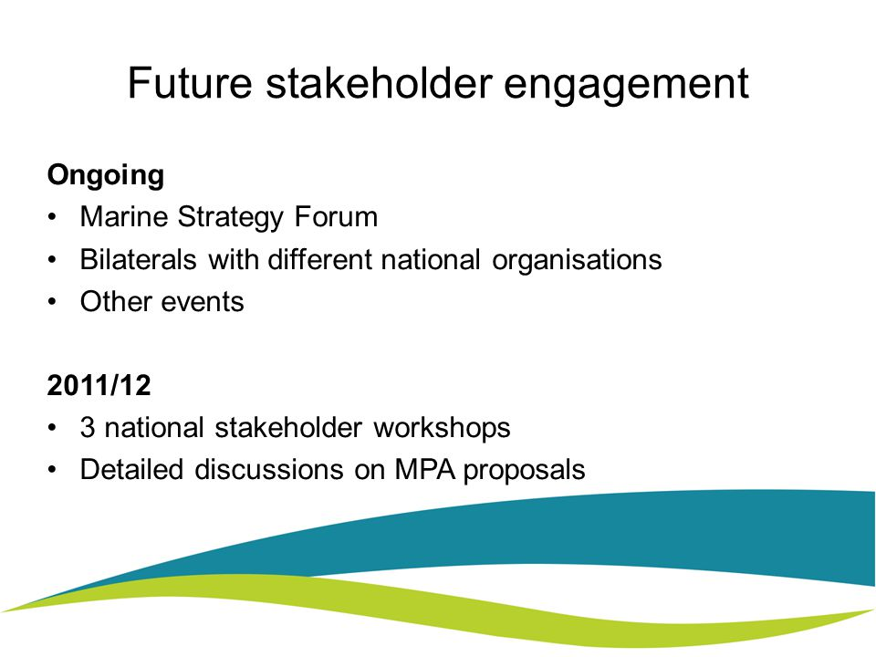 Future stakeholder engagement Ongoing Marine Strategy Forum Bilaterals with different national organisations Other events 2011/12 3 national stakeholder workshops Detailed discussions on MPA proposals