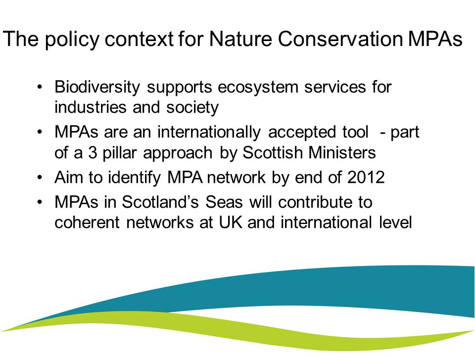 The policy context for Nature Conservation MPAs Biodiversity supports ecosystem services for industries and society MPAs are an internationally accepted tool - part of a 3 pillar approach by Scottish Ministers Aim to identify MPA network by end of 2012 MPAs in Scotland's Seas will contribute to coherent networks at UK and international level