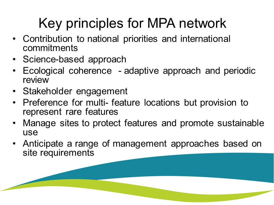 Key principles for MPA network Contribution to national priorities and international commitments Science-based approach Ecological coherence - adaptive approach and periodic review Stakeholder engagement Preference for multi- feature locations but provision to represent rare features Manage sites to protect features and promote sustainable use Anticipate a range of management approaches based on site requirements