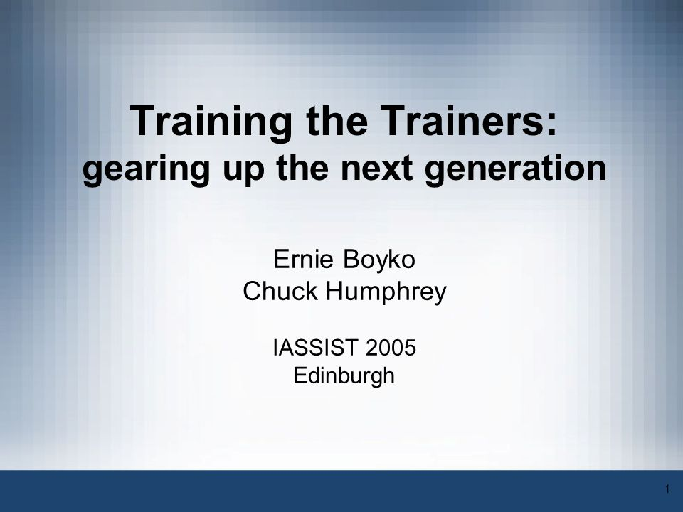 1 Training the Trainers: gearing up the next generation Ernie Boyko Chuck Humphrey IASSIST 2005 Edinburgh